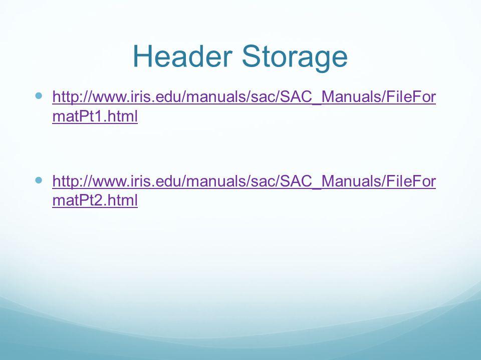 Header Storage http://www.iris.edu/manuals/sac/SAC_Manuals/FileFor matPt1.html http://www.iris.edu/manuals/sac/SAC_Manuals/FileFor matPt1.html http://