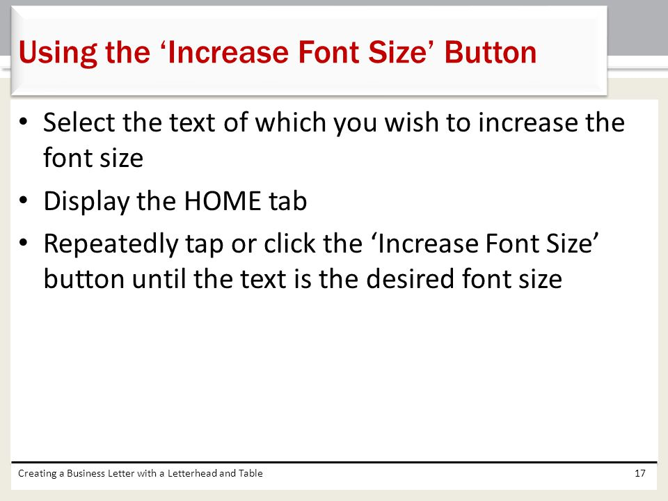 Select the text of which you wish to increase the font size Display the HOME tab Repeatedly tap or click the 'Increase Font Size' button until the tex