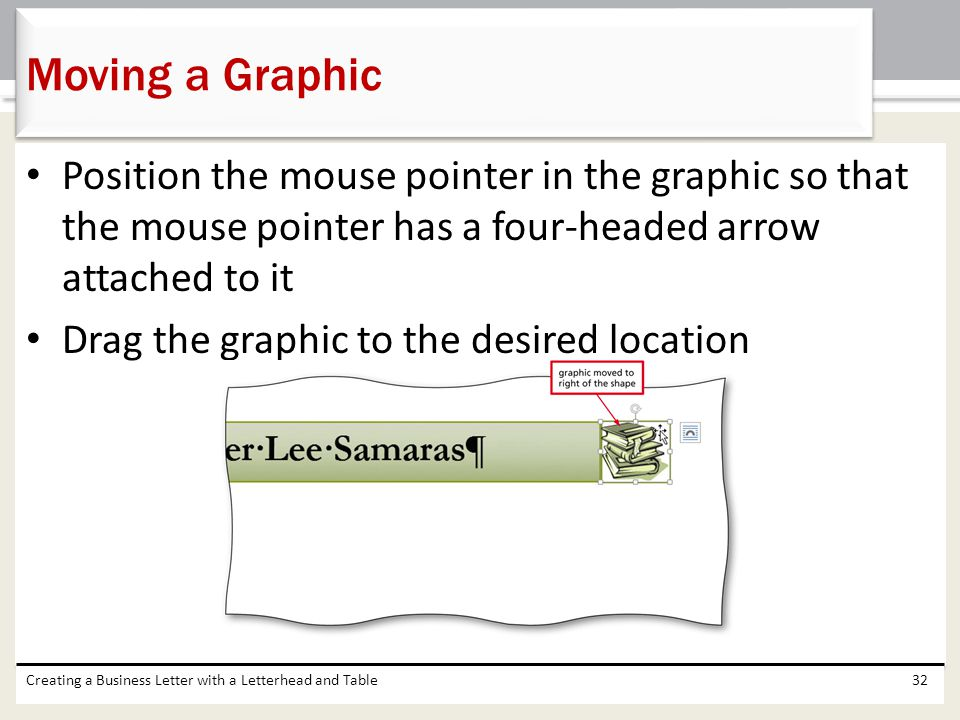 Position the mouse pointer in the graphic so that the mouse pointer has a four-headed arrow attached to it Drag the graphic to the desired location Cr