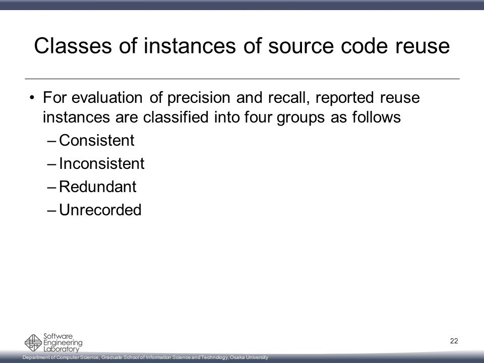 Department of Computer Science, Graduate School of Information Science and Technology, Osaka University Classes of instances of source code reuse For evaluation of precision and recall, reported reuse instances are classified into four groups as follows –Consistent –Inconsistent –Redundant –Unrecorded 22