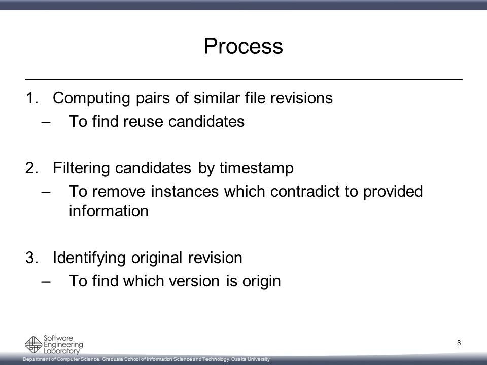 Department of Computer Science, Graduate School of Information Science and Technology, Osaka University Process 1.Computing pairs of similar file revisions –To find reuse candidates 2.Filtering candidates by timestamp –To remove instances which contradict to provided information 3.Identifying original revision –To find which version is origin 8