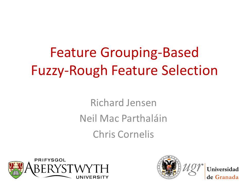Outline Motivation/Feature Selection (FS) Rough set theory Fuzzy-rough feature selection Feature grouping Experimentation
