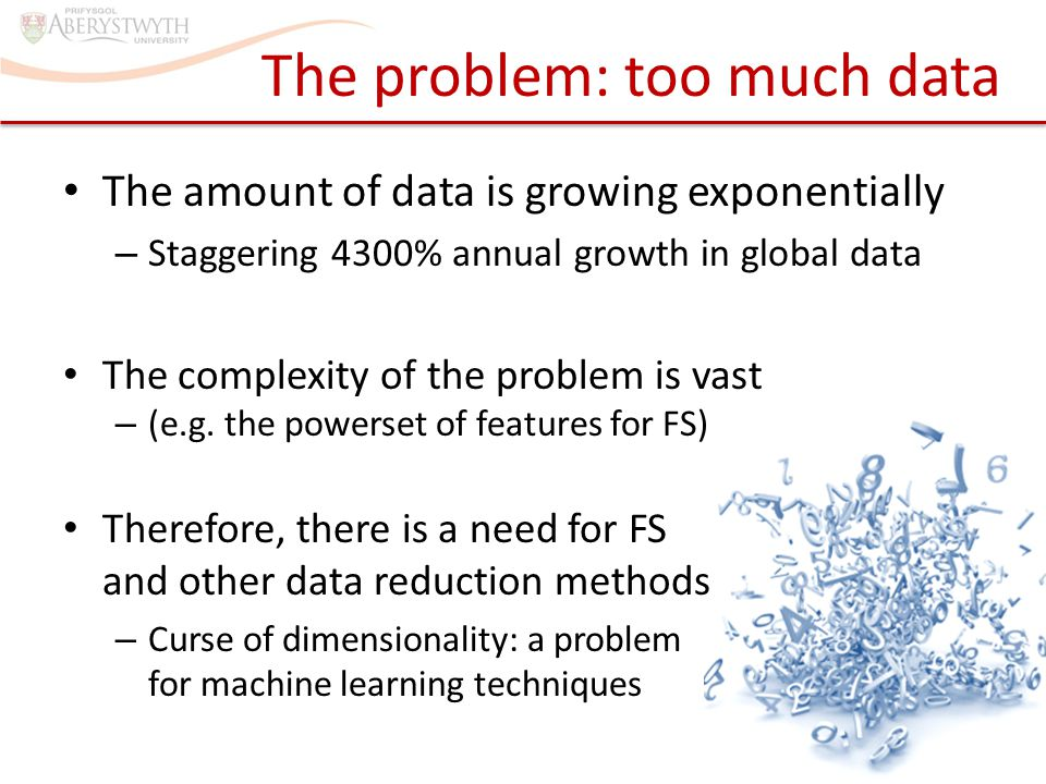 The problem: too much data The amount of data is growing exponentially – Staggering 4300% annual growth in global data Therefore, there is a need for