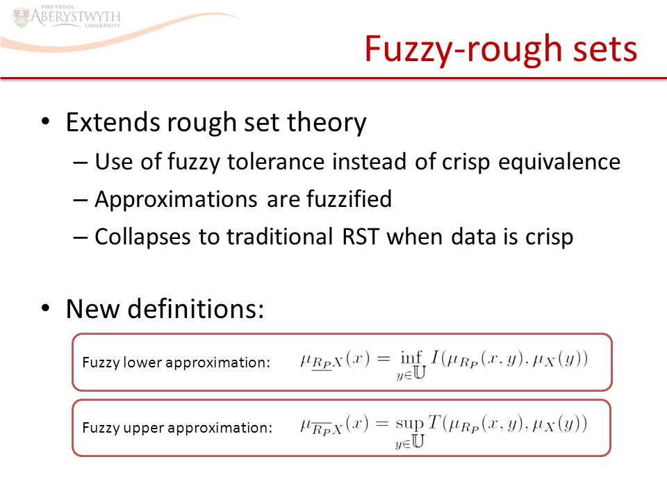 Fuzzy-rough sets Extends rough set theory – Use of fuzzy tolerance instead of crisp equivalence – Approximations are fuzzified – Collapses to traditional RST when data is crisp New definitions: Fuzzy upper approximation: Fuzzy lower approximation: