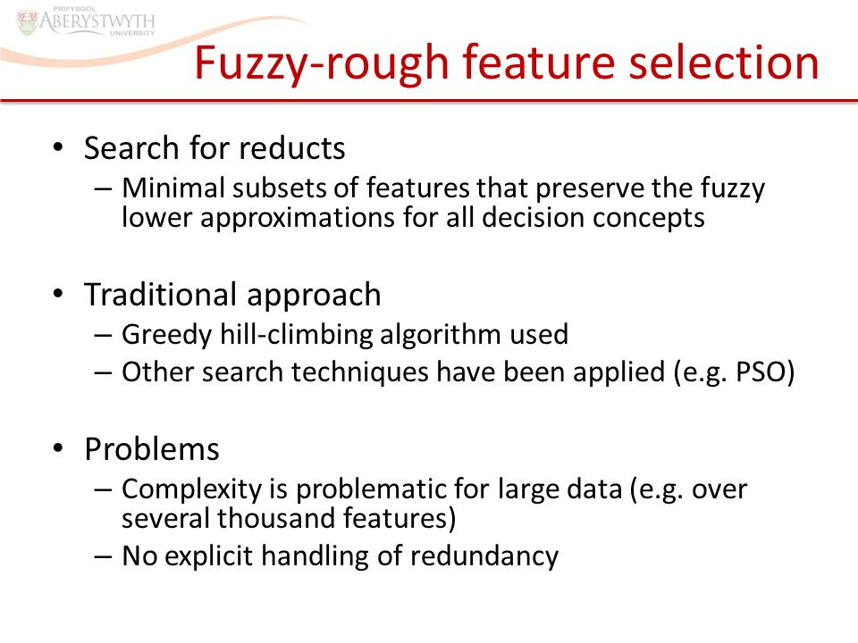 Feature grouping Idea: don't need to consider all features – Those that are highly correlated with each other carry the same or similar information – Therefore, we can group these, and work on a group by group basis This paper: based on greedy hill-climbing – Group-then-rank approach Relevancy and redundancy handled by – Correlation: similar features grouped together – Internal ranking (correlation with decision feature) F1F1
