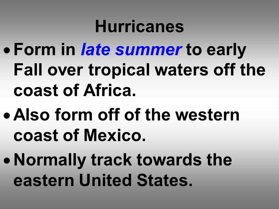 Hurricanes late summer  Form in late summer to early Fall over tropical waters off the coast of Africa.