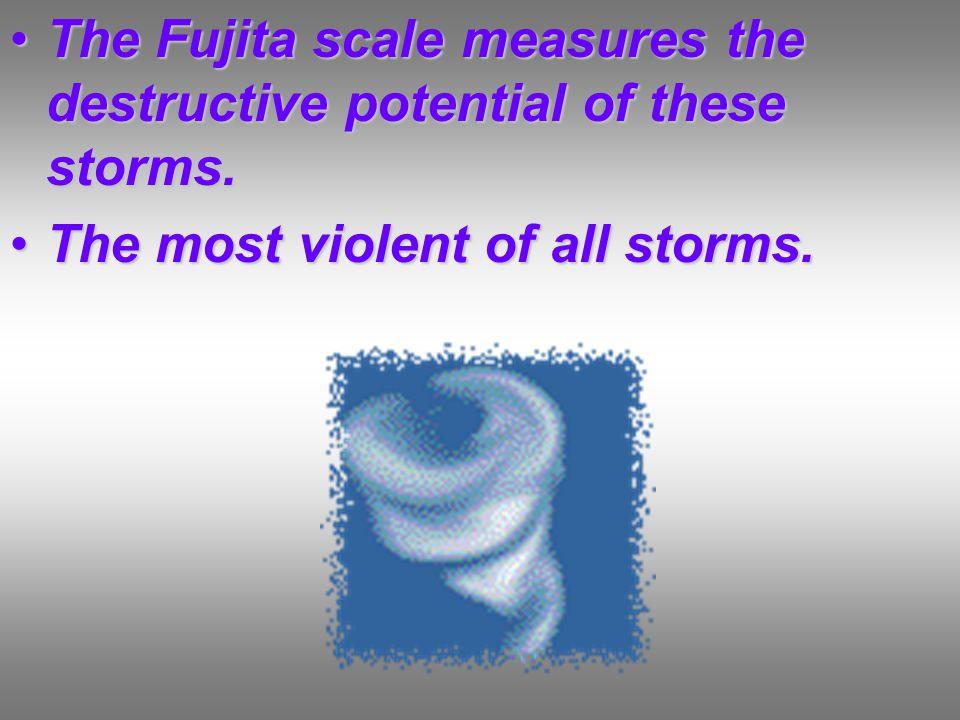 The Fujita scale measures the destructive potential of these storms.The Fujita scale measures the destructive potential of these storms.