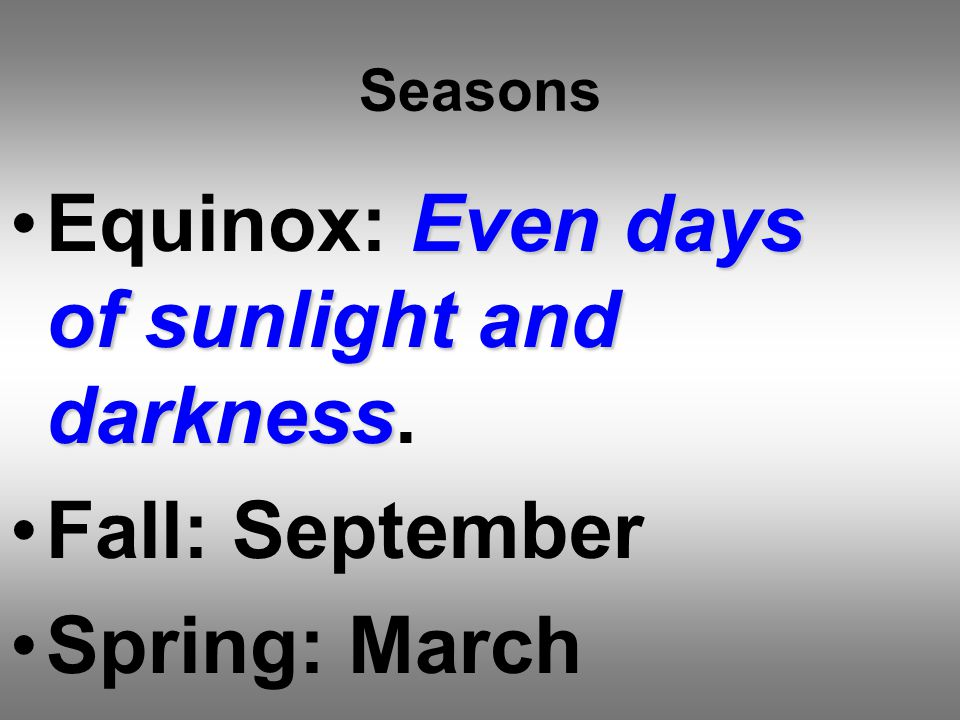 Seasons Even days of sunlight and darknessEquinox: Even days of sunlight and darkness.