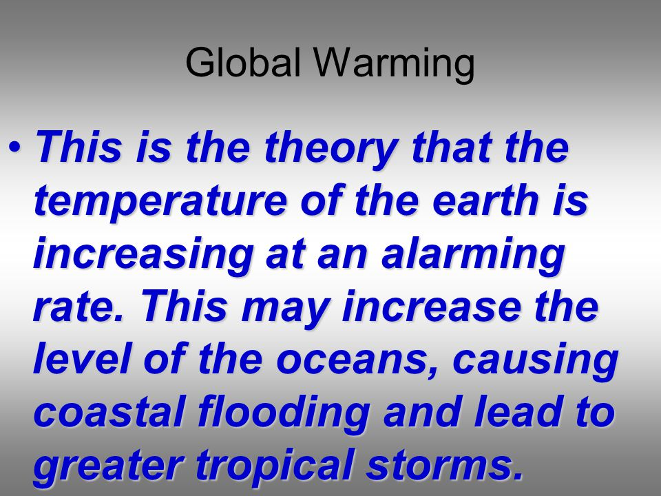 Global Warming This is the theory that the temperature of the earth is increasing at an alarming rate.