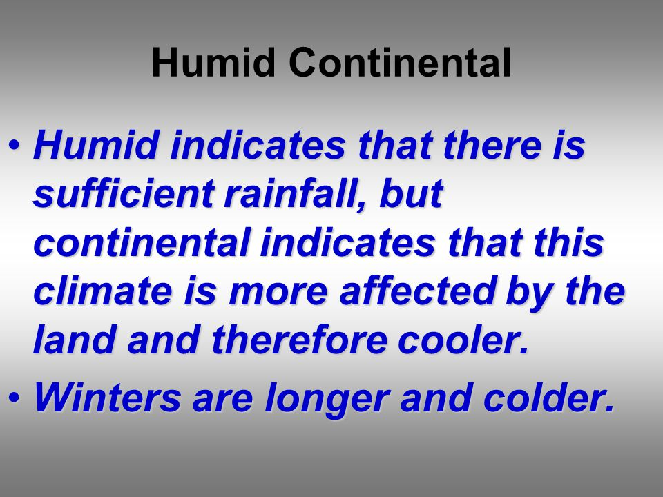 Humid Continental Humid indicates that there is sufficient rainfall, but continental indicates that this climate is more affected by the land and therefore cooler.Humid indicates that there is sufficient rainfall, but continental indicates that this climate is more affected by the land and therefore cooler.