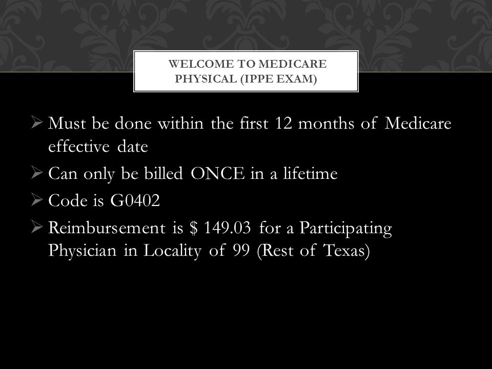  Must be done within the first 12 months of Medicare effective date  Can only be billed ONCE in a lifetime  Code is G0402  Reimbursement is $ 149.03 for a Participating Physician in Locality of 99 (Rest of Texas) WELCOME TO MEDICARE PHYSICAL (IPPE EXAM)