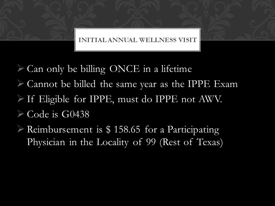  Can only be billing ONCE in a lifetime  Cannot be billed the same year as the IPPE Exam  If Eligible for IPPE, must do IPPE not AWV.