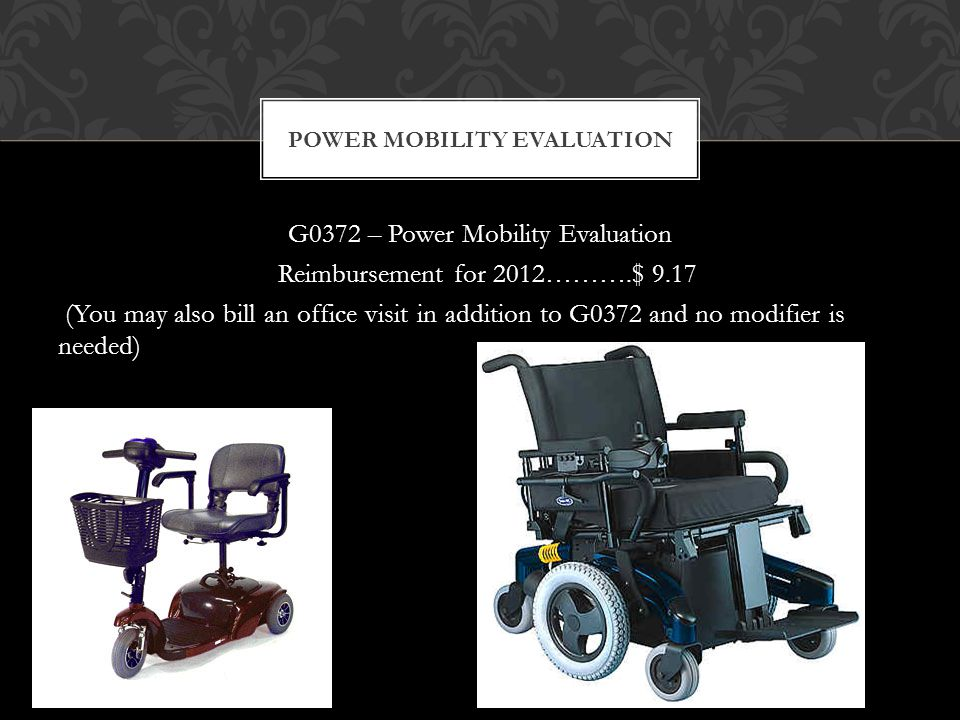 G0372 – Power Mobility Evaluation Reimbursement for 2012……….$ 9.17 (You may also bill an office visit in addition to G0372 and no modifier is needed) POWER MOBILITY EVALUATION
