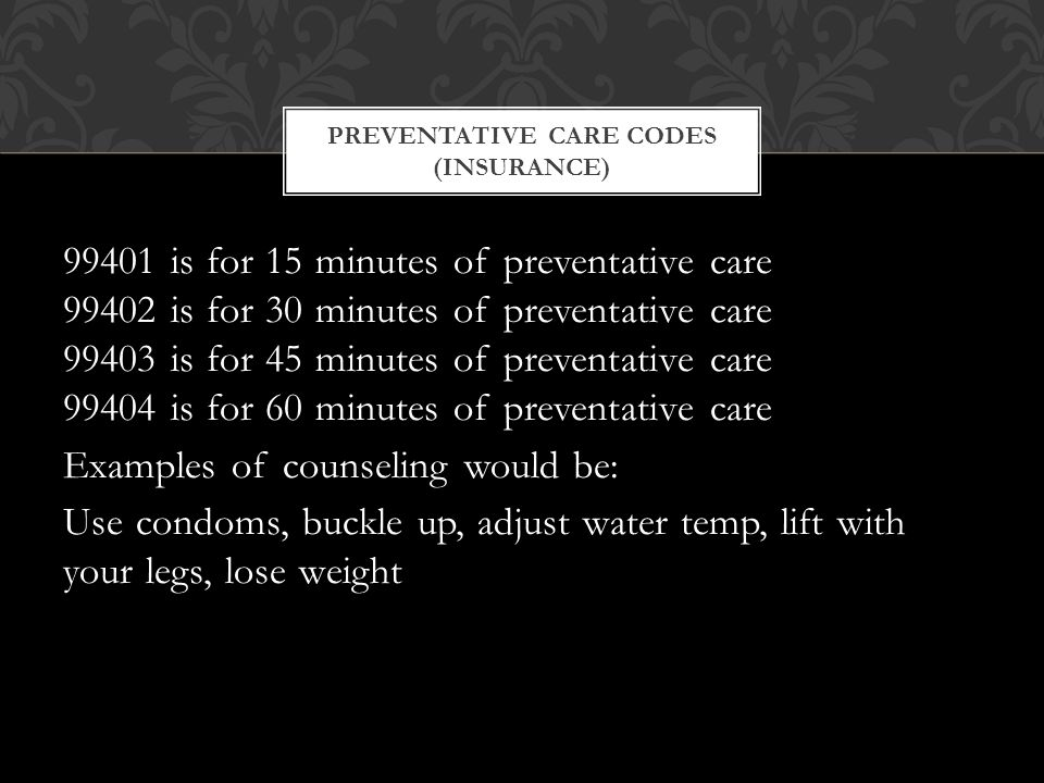 99401 is for 15 minutes of preventative care 99402 is for 30 minutes of preventative care 99403 is for 45 minutes of preventative care 99404 is for 60 minutes of preventative care Examples of counseling would be: Use condoms, buckle up, adjust water temp, lift with your legs, lose weight PREVENTATIVE CARE CODES (INSURANCE)