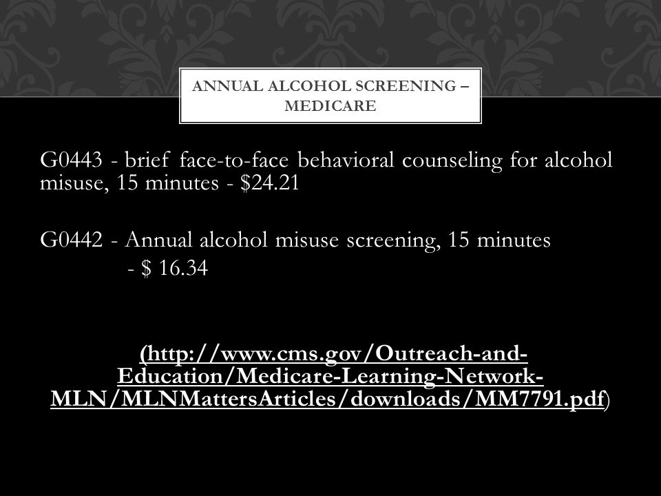 G0443 - brief face-to-face behavioral counseling for alcohol misuse, 15 minutes - $24.21 G0442 - Annual alcohol misuse screening, 15 minutes - $ 16.34 (http://www.cms.gov/Outreach-and- Education/Medicare-Learning-Network- MLN/MLNMattersArticles/downloads/MM7791.pdf) ANNUAL ALCOHOL SCREENING – MEDICARE