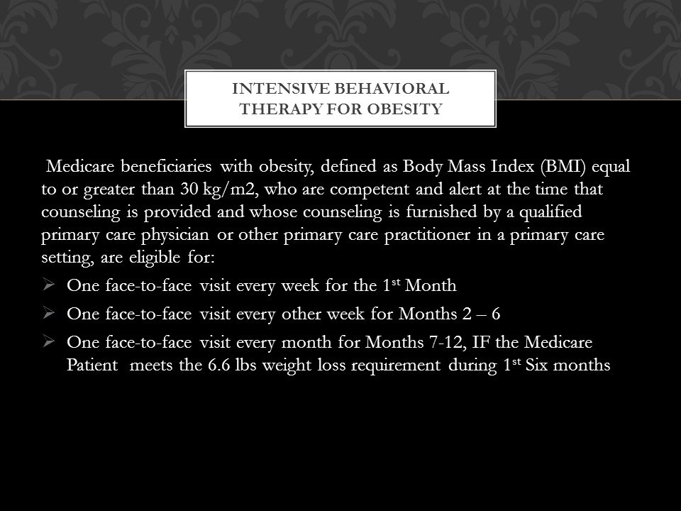 Medicare beneficiaries with obesity, defined as Body Mass Index (BMI) equal to or greater than 30 kg/m2, who are competent and alert at the time that counseling is provided and whose counseling is furnished by a qualified primary care physician or other primary care practitioner in a primary care setting, are eligible for:  One face-to-face visit every week for the 1 st Month  One face-to-face visit every other week for Months 2 – 6  One face-to-face visit every month for Months 7-12, IF the Medicare Patient meets the 6.6 lbs weight loss requirement during 1 st Six months INTENSIVE BEHAVIORAL THERAPY FOR OBESITY