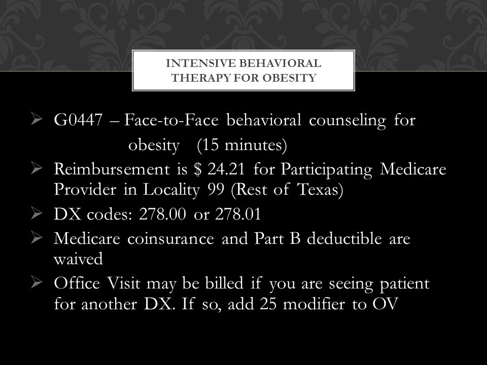  G0447 – Face-to-Face behavioral counseling for obesity (15 minutes)  Reimbursement is $ 24.21 for Participating Medicare Provider in Locality 99 (Rest of Texas)  DX codes: 278.00 or 278.01  Medicare coinsurance and Part B deductible are waived  Office Visit may be billed if you are seeing patient for another DX.