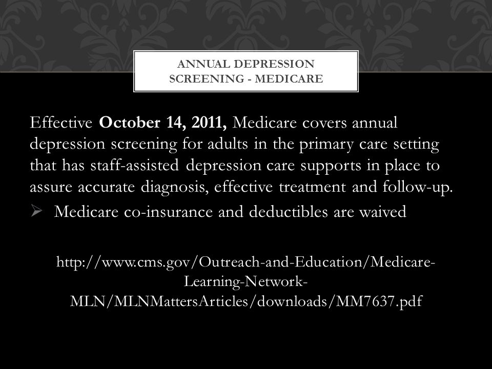 Effective October 14, 2011, Medicare covers annual depression screening for adults in the primary care setting that has staff-assisted depression care supports in place to assure accurate diagnosis, effective treatment and follow-up.