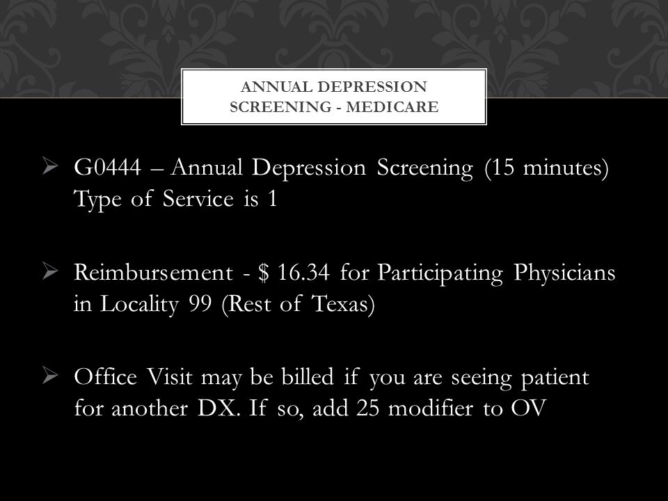  G0444 – Annual Depression Screening (15 minutes) Type of Service is 1  Reimbursement - $ 16.34 for Participating Physicians in Locality 99 (Rest of Texas)  Office Visit may be billed if you are seeing patient for another DX.