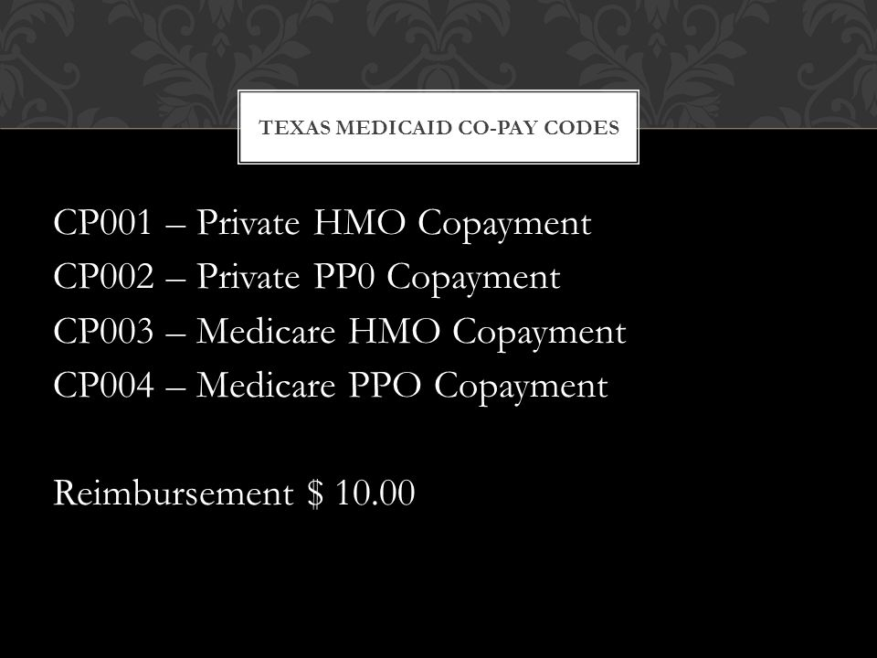 TEXAS MEDICAID CO-PAY CODES CP001 – Private HMO Copayment CP002 – Private PP0 Copayment CP003 – Medicare HMO Copayment CP004 – Medicare PPO Copayment Reimbursement $ 10.00