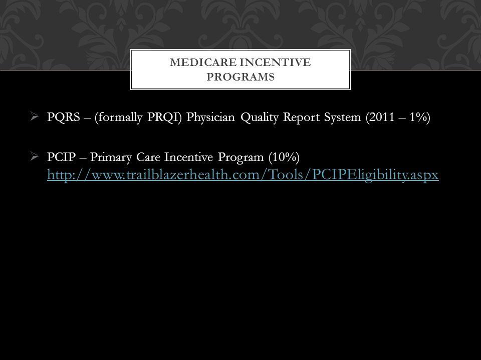  PQRS – (formally PRQI) Physician Quality Report System (2011 – 1%)  PCIP – Primary Care Incentive Program (10%) http://www.trailblazerhealth.com/Tools/PCIPEligibility.aspx http://www.trailblazerhealth.com/Tools/PCIPEligibility.aspx MEDICARE INCENTIVE PROGRAMS