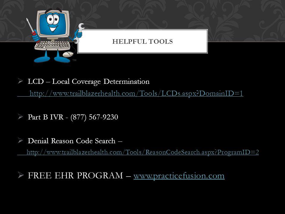 LCD – Local Coverage Determination http://www.trailblazerhealth.com/Tools/LCDs.aspx DomainID=1  Part B IVR - (877) 567-9230  Denial Reason Code Search – http://www.trailblazerhealth.com/Tools/ReasonCodeSearch.aspx ProgramID=2  FREE EHR PROGRAM – www.practicefusion.comwww.practicefusion.com HELPFUL TOOLS