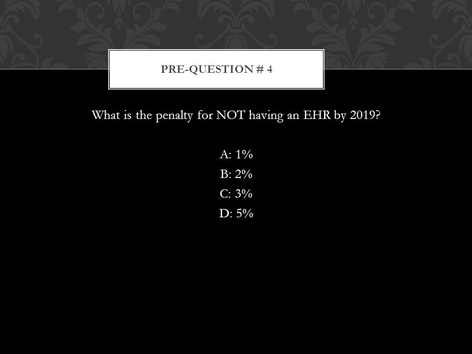 What is the penalty for NOT having an EHR by 2019 A: 1% B: 2% C: 3% D: 5% PRE-QUESTION # 4