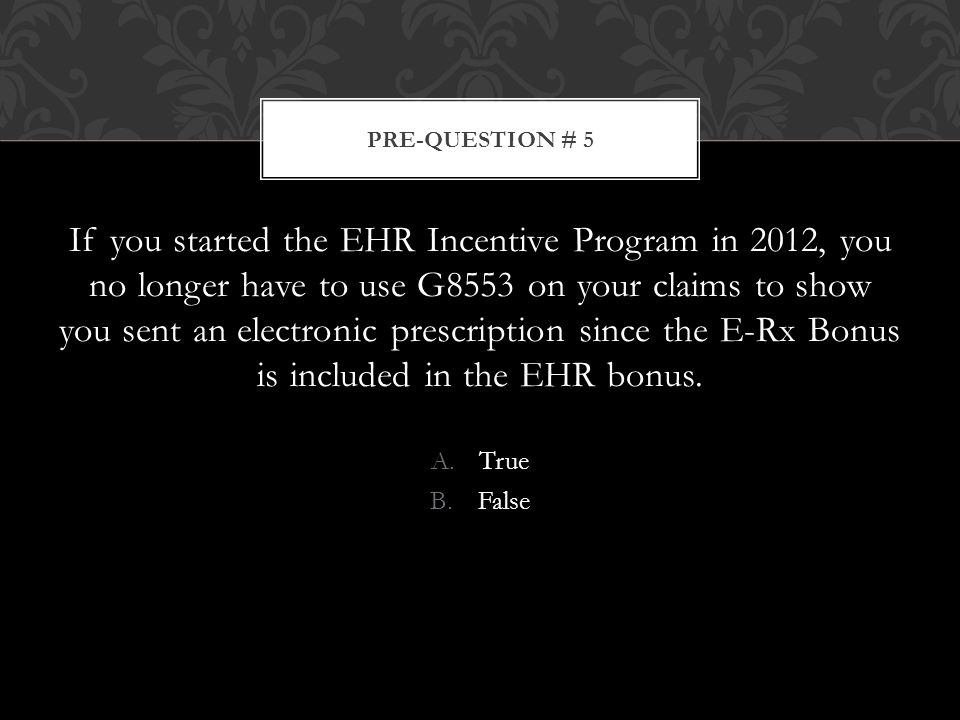 If you started the EHR Incentive Program in 2012, you no longer have to use G8553 on your claims to show you sent an electronic prescription since the E-Rx Bonus is included in the EHR bonus.