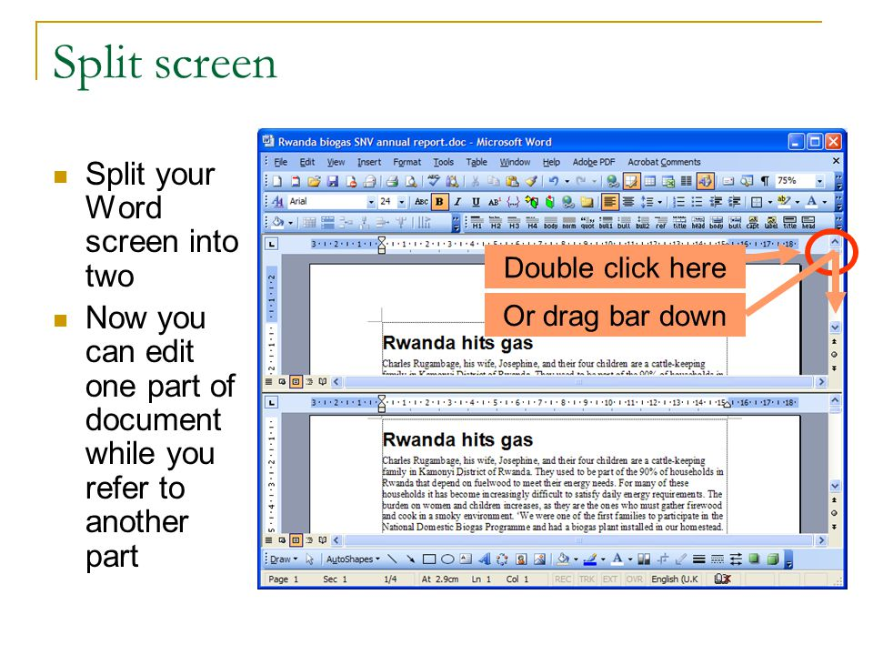 Split screen Split your Word screen into two Now you can edit one part of document while you refer to another part Double click here Or drag bar down