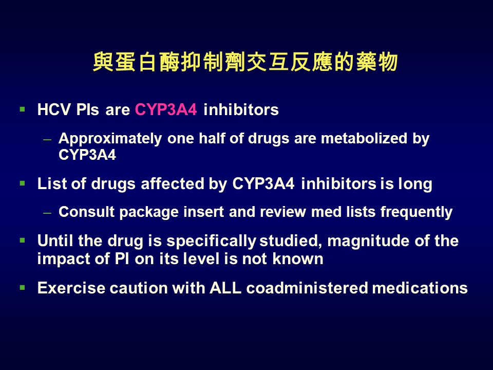與蛋白酶抑制劑交互反應的藥物  HCV PIs are CYP3A4 inhibitors –Approximately one half of drugs are metabolized by CYP3A4  List of drugs affected by CYP3A4 inhibitors is long –Consult package insert and review med lists frequently  Until the drug is specifically studied, magnitude of the impact of PI on its level is not known  Exercise caution with ALL coadministered medications