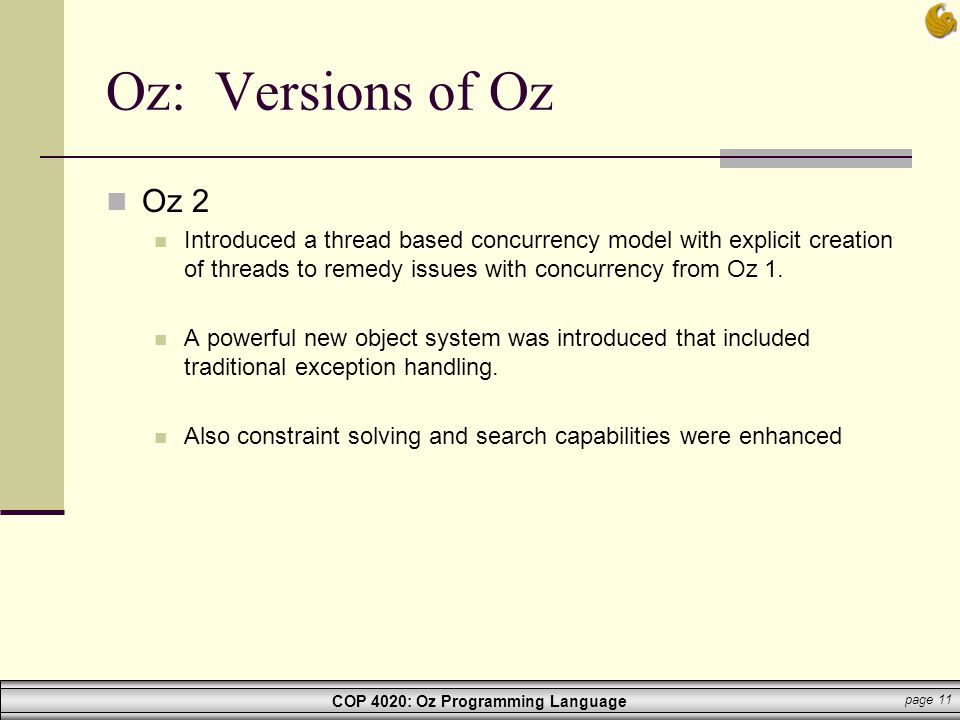 COP 4020: Oz Programming Language page 11 Oz: Versions of Oz Oz 2 Introduced a thread based concurrency model with explicit creation of threads to rem