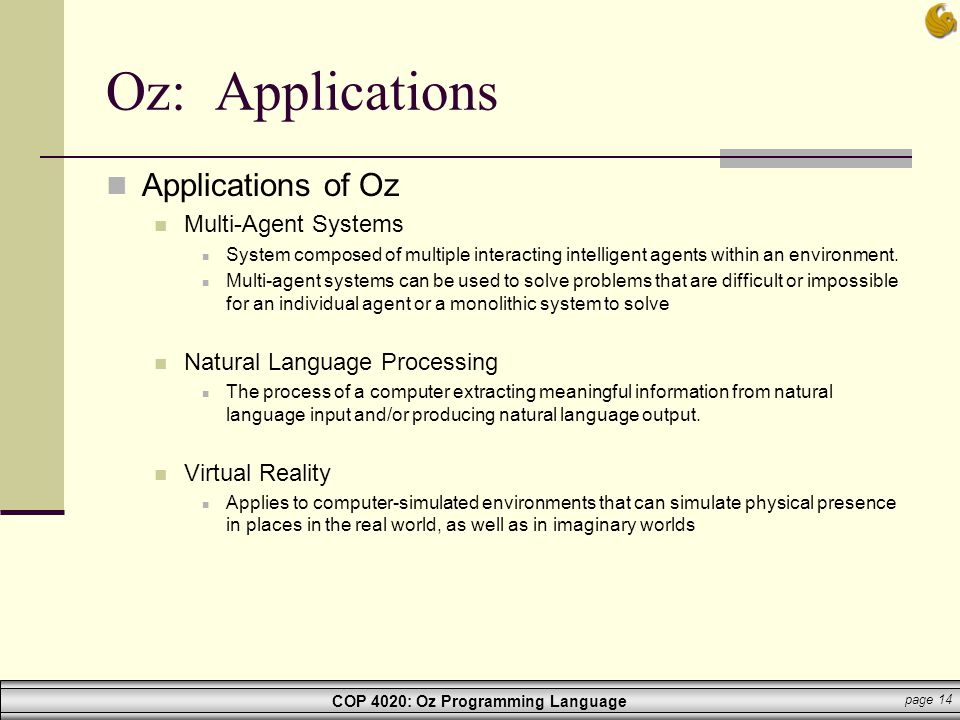 COP 4020: Oz Programming Language page 14 Oz: Applications Applications of Oz Multi-Agent Systems System composed of multiple interacting intelligent