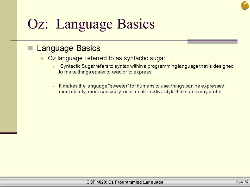 COP 4020: Oz Programming Language page 15 Oz: Language Basics Language Basics Oz language referred to as syntactic sugar Syntactic Sugar refers to syn