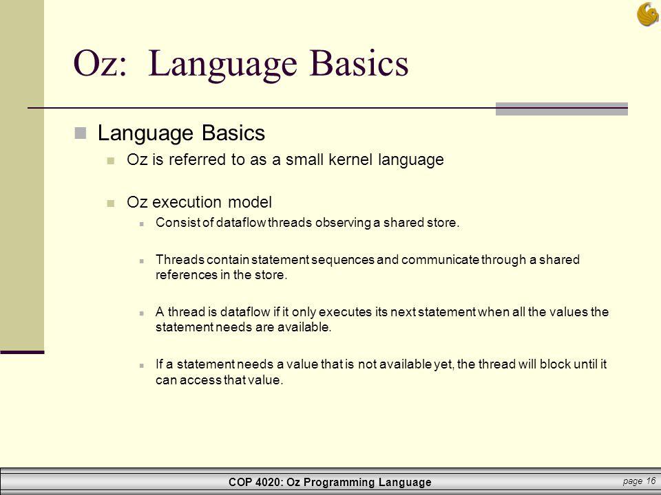 COP 4020: Oz Programming Language page 16 Oz: Language Basics Language Basics Oz is referred to as a small kernel language Oz execution model Consist