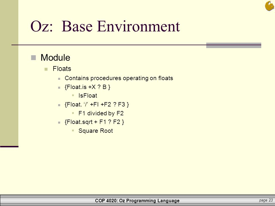 COP 4020: Oz Programming Language page 23 Oz: Base Environment Module Floats Contains procedures operating on floats {Float.is +X ? B }  IsFloat {Flo