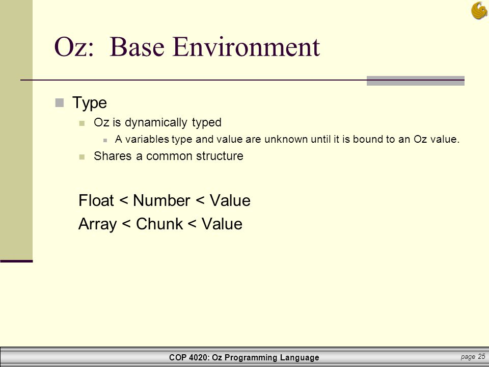 COP 4020: Oz Programming Language page 25 Oz: Base Environment Type Oz is dynamically typed A variables type and value are unknown until it is bound t