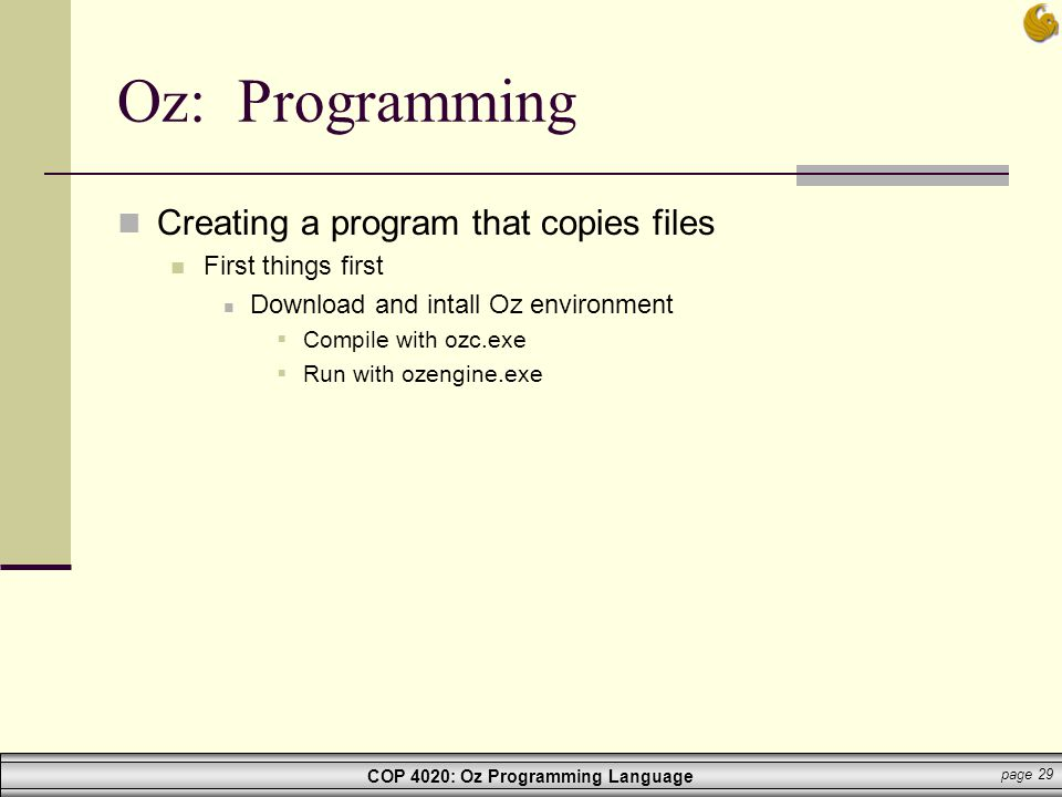 COP 4020: Oz Programming Language page 29 Oz: Programming Creating a program that copies files First things first Download and intall Oz environment 