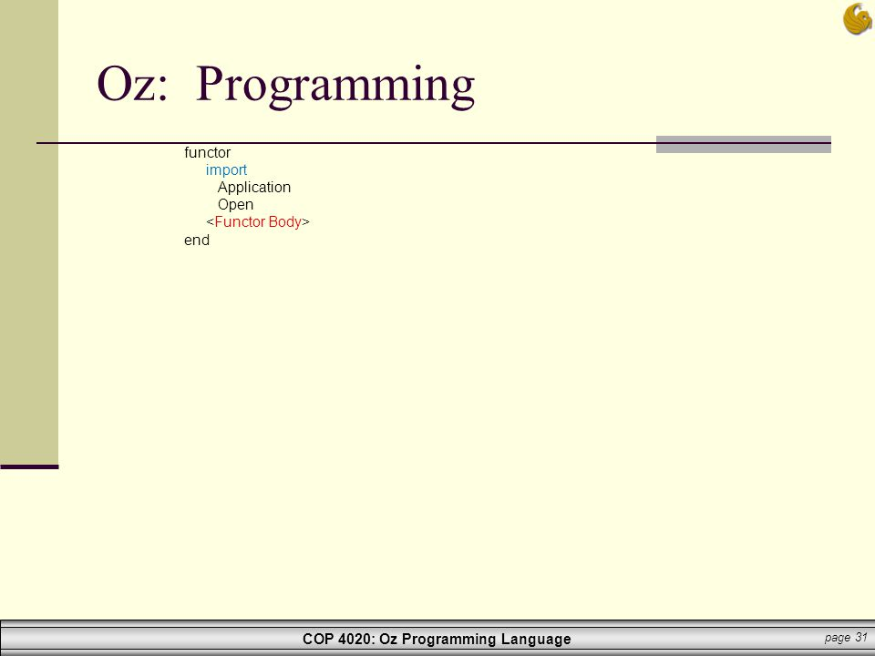 COP 4020: Oz Programming Language page 31 Oz: Programming functor import Application Open end