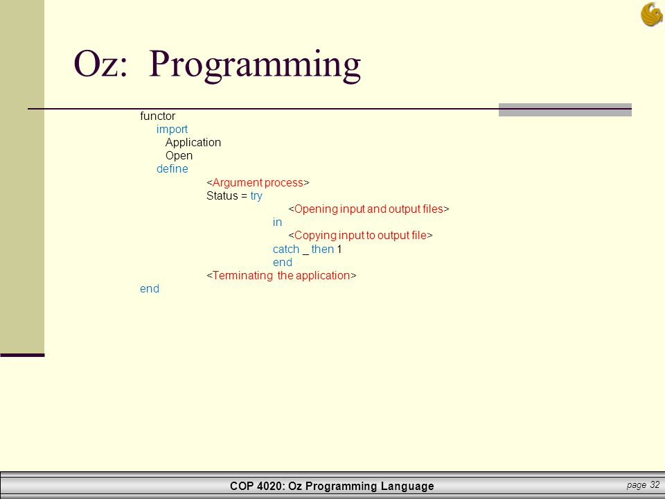 COP 4020: Oz Programming Language page 32 Oz: Programming functor import Application Open define Status = try in catch _ then 1 end end