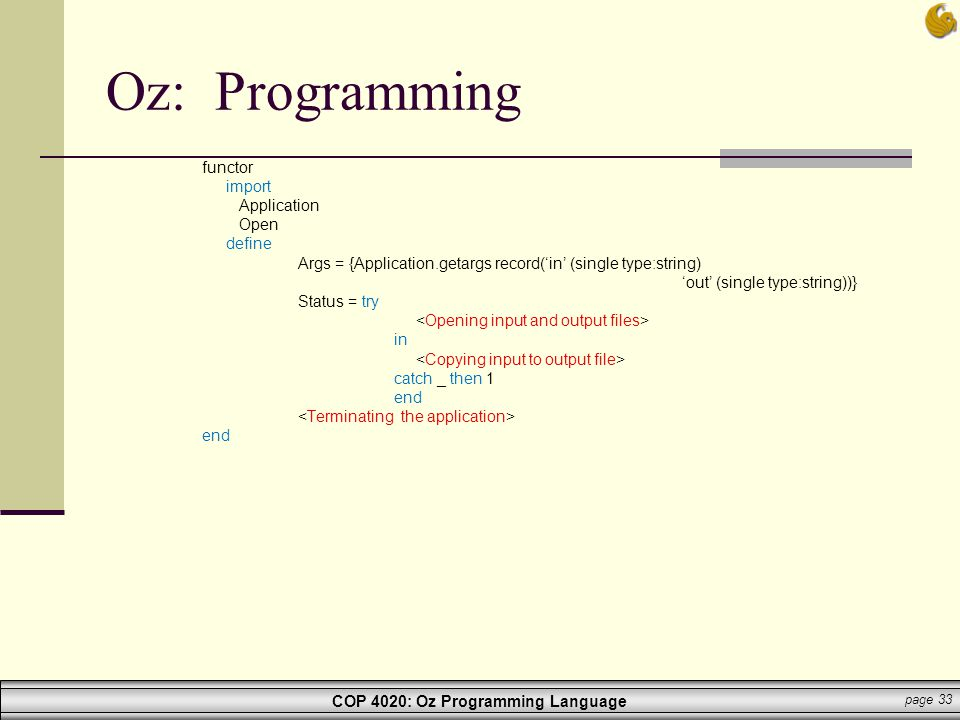 COP 4020: Oz Programming Language page 33 Oz: Programming functor import Application Open define Args = {Application.getargs record('in' (single type: