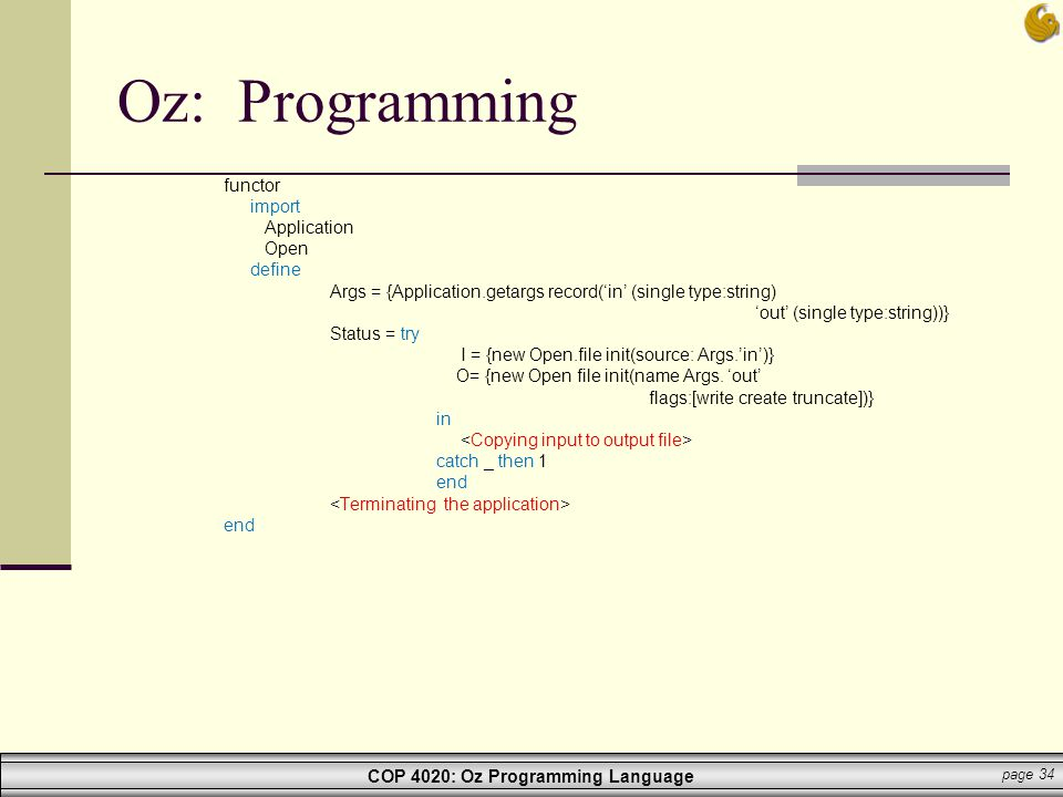 COP 4020: Oz Programming Language page 34 Oz: Programming functor import Application Open define Args = {Application.getargs record('in' (single type: