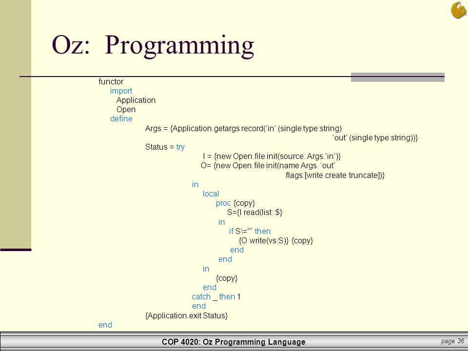 COP 4020: Oz Programming Language page 36 Oz: Programming functor import Application Open define Args = {Application.getargs record('in' (single type: