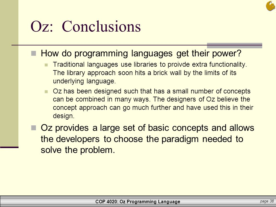 COP 4020: Oz Programming Language page 38 Oz: Conclusions How do programming languages get their power? Traditional languages use libraries to proivde