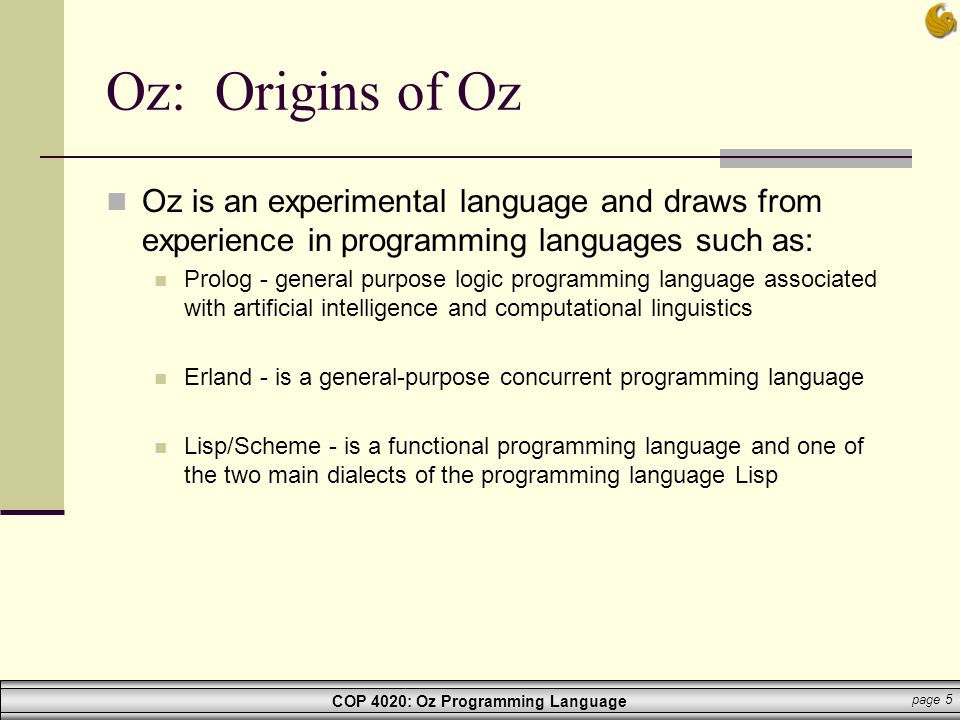 COP 4020: Oz Programming Language page 36 Oz: Programming functor import Application Open define Args = {Application.getargs record('in' (single type:string) 'out' (single type:string))} Status = try I = {new Open.file init(source: Args.'in')} O= {new Open file init(name Args.