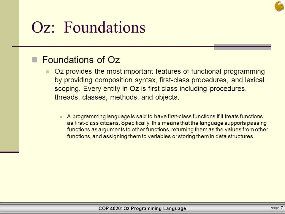 COP 4020: Oz Programming Language page 8 Oz: Foundations Foundations of Oz Oz is a concurrent language where users can create dynamically any number of sequential threads that can interact with each other.