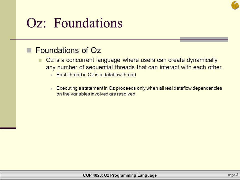 COP 4020: Oz Programming Language page 8 Oz: Foundations Foundations of Oz Oz is a concurrent language where users can create dynamically any number o