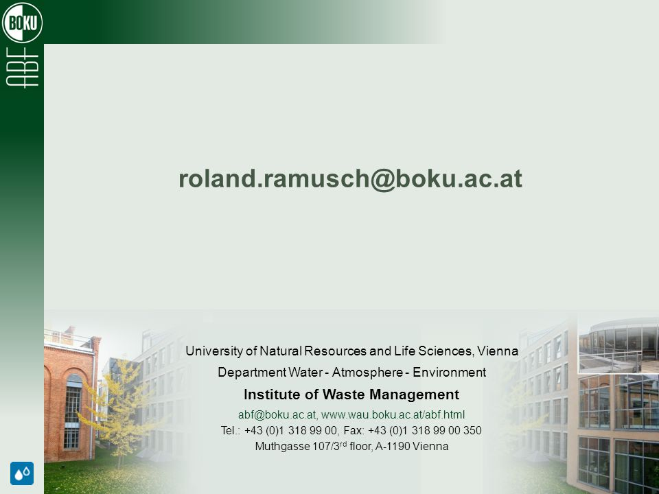 University of Natural Resources and Life Sciences, Vienna Department Water - Atmosphere - Environment Institute of Waste Management abf@boku.ac.at, www.wau.boku.ac.at/abf.html Tel.: +43 (0)1 318 99 00, Fax: +43 (0)1 318 99 00 350 Muthgasse 107/3 rd floor, A-1190 Vienna roland.ramusch@boku.ac.at