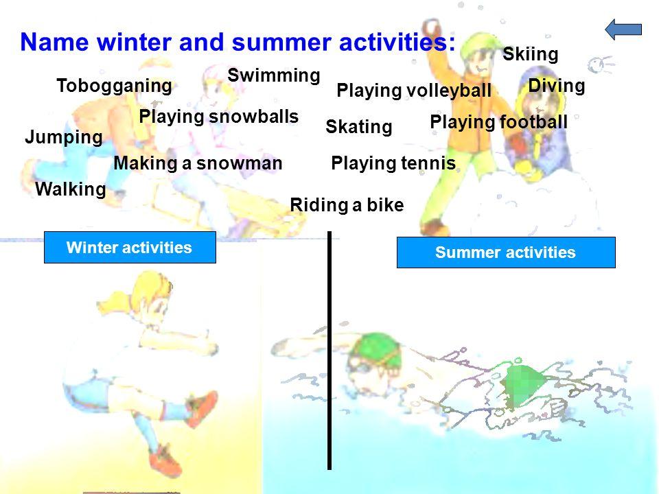 Name winter and summer activities: Swimming Tobogganing Playing volleyball Skiing Diving Jumping Playing snowballs Skating Playing football Walking Ma