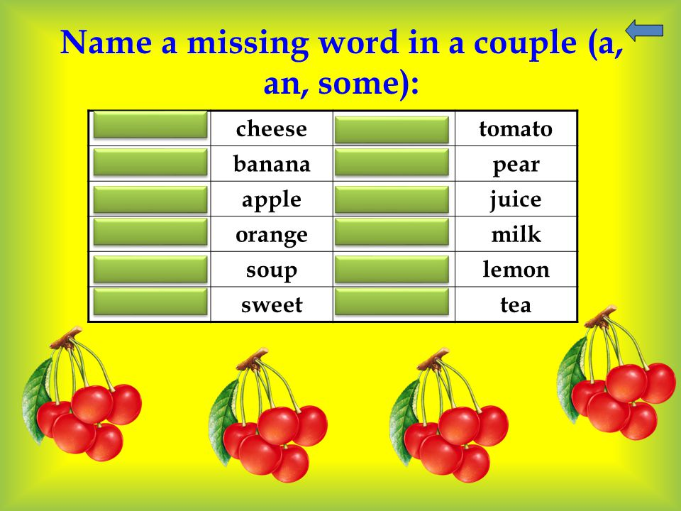 Name a missing word in a couple (a, an, some): some cheese a tomato a banana a pear an apple some juice an orange some milk some soup a lemon a sweet