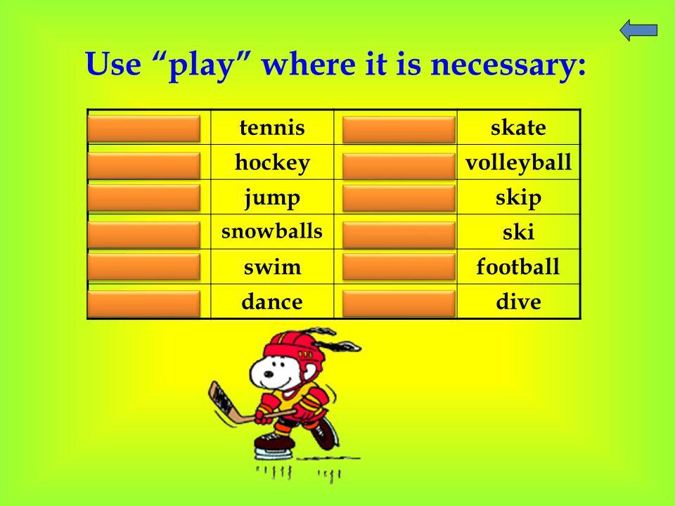 "Use ""play"" where it is necessary: play tennis - skate play hockey play volleyball - jump - skip play snowballs - ski - swim play football - dance - di"